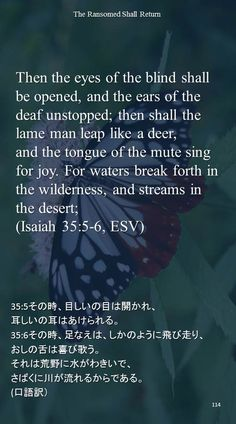 Then the eyes of the blind shall be opened, and the ears of the deaf unstopped; then shall the lame man leap like a deer,and the tongue of the mute sing for joy. For waters break forth in the wilderness, and streams in the desert;(Isaiah 35:5-6, ESV)35:5その時、目しいの目は開かれ、 耳しいの耳はあけられる。 35:6その時、足なえは、しかのように飛び走り、 おしの舌は喜び歌う。 それは荒野に水がわきいで、 さばくに川が流れるからである。 (口語訳)