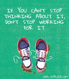 Positive Quote: If you can't stop thinking about it, don't stop working for it. www.HealthyPlace.com