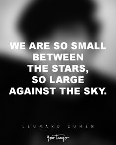 """""""We are so small between the stars, so large against the sky.""""  — Leonard Cohen"""