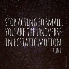 Stop acting so small.  You are the universe in ecstatic motion.  ~ rumi