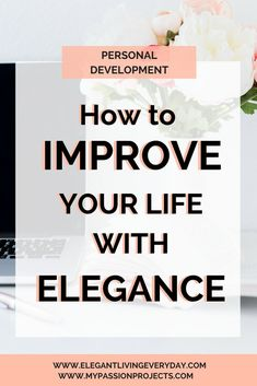 HOW TO IMPROVE YOUR LIFE WITH ELENGANCE. Living Elegant. Personal Development.