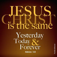 Jesus Christ is the same yesterday, today, and forever. Hebrews 13:8