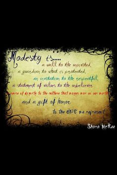 """""""Modesty is a wall to the uninvited, a guardian to what is protected, an invitation to the respectful, a statement of values to the unbeliever, a sense of dignity to the culture that wages war on our worth and a gift of honor to the One we represent."""" Shara McKee"""