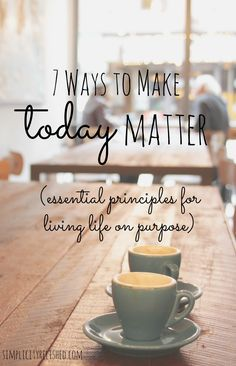 Life is short, and some of us don't have time to wait till we've reached all our goals before we make our days matter. 7 Ways to Make Today Matter.