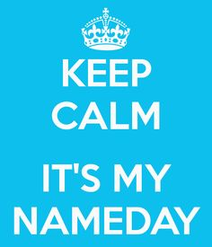 KEEP CALM  IT'S MY #NAMEDAY