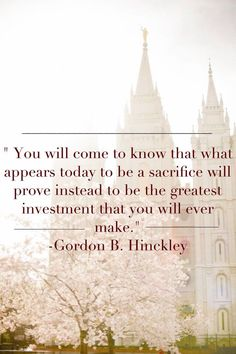 Sacrifice becomes the greatest investment. // Gordon B. Hinckley