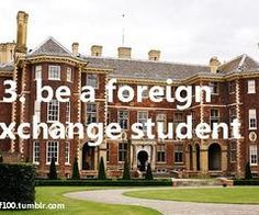 Be a Foreign Exchange Student / Bucket List Ideas / Before I Die One Day I Will, Life List, Foreign Exchange, Before I Die, Things I Want, Student, House Styles, Bucket, England Ireland