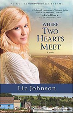 Where Two Hearts Meet: A Novel (Prince Edward Island Dreams): Liz Johnson: 9780800724504: AmazonSmile: Books