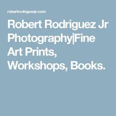 Robert Rodriguez Jr Photography|Fine Art Prints, Workshops, Books.