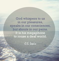 """""""Pain insists upon being attended to. God whispers to us in our pleasures, speaks in our consciences, but shouts in our pains. It is his megaphone to rouse a deaf world."""" ― C.S. Lewis"""
