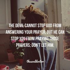 The devil cannot stop GOD from answering your prayer, but he can stop you from praying those prayers; don't let him.