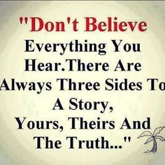 DON'T BELIEVE EVERYTHING YOU HEAR. THERE ARE ALWAYS THREE SIDES TO A STORY YOUR, THEIRS AND THE TRUTH.