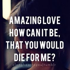 How can it be that you would die for me?