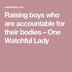 Raising boys who are accountable for their bodies – One Watchful Lady