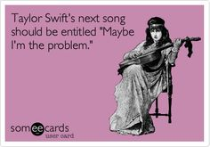 Taylor Swift's next song should be entitled 'Maybe I'm the problem.'