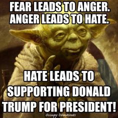 Fear leads to anger. Anger leads to hate. Hate leads to supporting Donald Trump for president.