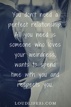 You don't need a perfect relationship. All you need is someone who loves your weirdness, wants to spend time with you and respects you.