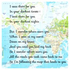 """Maps"" - Maroon 5 lyrics! true! But I wonder where were you when I was at my worst down on my knees and you said you had my back so I wonder where were you all the roads you took came back to me so I'm following  the map that leads to you"
