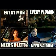 Every man needs a letty... Every woman needs a Dom...(or brian o' conner!)
