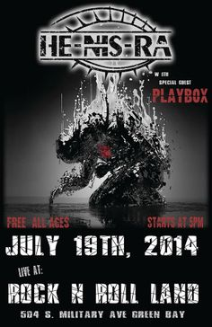 JULY 19th, 2014  He-Nis-Ra - (Hard Rock / Metal) From Green Bay, WI w/ Special Guest Playbox FREE / ALL AGES SHOW / STARTS @ 5PM  EVENT LINK - https://www.facebook.com/events/751369764914018/?ref_dashboard_filter=upcomingsource=1  (Please Share and Invite all your Friends)