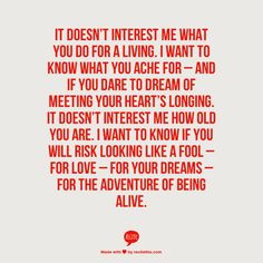 """ENFP: dreamer... This is me """"It doesn't interest me what you do for a living. I want to know what you ache for - and if you dare to dream of meeting your heart's longing. It doesn't interest me how old you are. I want to know if you will risk looking like a fool - for love - for your dreams - for the adventure of being alive!"""