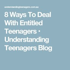 8 Ways To Deal With Entitled Teenagers • Understanding Teenagers Blog
