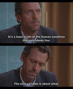 """""""It's a basic truth of the human condition that everybody lies. The only variable is about what."""" Dr. House, House MD quotes"""