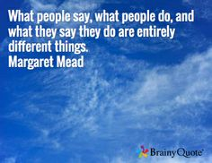 What people say, what people do, and what they say they do are entirely different things. Margaret Mead