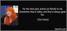 For the most part, pianos are female to me. Sometimes they're dykes, and they're always good fun. - Tori Amos