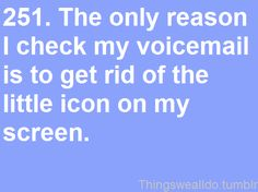 The only reason I check my voicemail is to get of the little icon on my screen.
