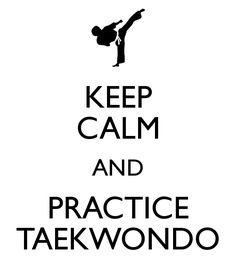 KEEP CALM AND PRACTICE TAEKWONDO