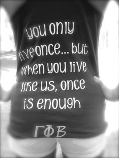 You only live once... but when you live like us, once is enough. Gamma Phi Beta. LOVEEEE