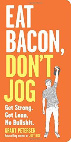 Eat Bacon, Don't Jog: Get Strong. Get Lean. No Bullshit. ... https://www.amazon.com/dp/0761180540/ref=cm_sw_r_pi_dp_U_x_wtBiAb5EP37JW