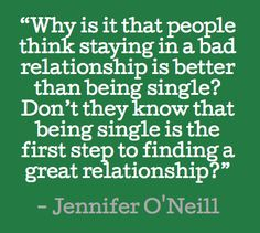 Why is it that people think staying in a bad relationship is better than being single? #quotes #oneill #relationships