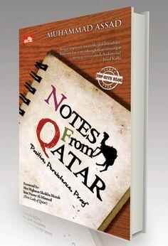 Notes from Qatar, buku yang lahir dari sebuah blog. Sungguh menghibur dan inspiratif dengan bahasa yang ringan, santun dan penuh nasihat tanpa menggurui. Ditulis oleh seorang Muhammad Assad, yang sedang menyelesaikan studi s2 nya di Qatar. Kunjungi blog nya di muhammadassad.wordpress.com
