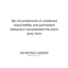 """Raymond Carver - """"My circumstances of unrelieved responsibility and permanent distraction necessitated..."""". writing, inspiration, work, work-ethic"""
