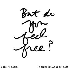 But do you feel free? Subscribe: DanielleLaPorte.com #Truthbomb #Words #Quotes