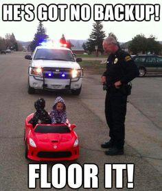 He's got no backup.. floor it!!