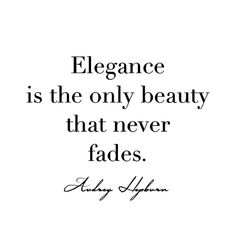 Elegance is the only beauty that never fades. -Audrey Hepburn