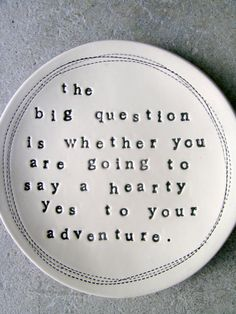 """""""The big question is whether you are going to say a hearty yes to your adventure.""""  - Joseph Campbell"""