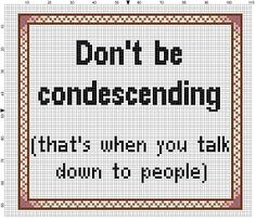 Don't Be Condescending (That's when you talk down to people) - Funny Cross Stitch Pattern - This would be a great office cross stitch