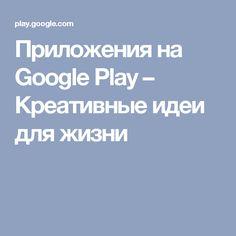 Приложения на Google Play– Креативные идеи для жизни