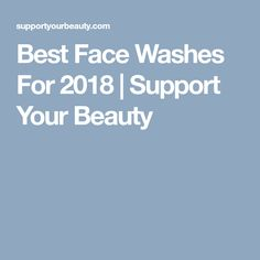 Best Face Washes For 2018 | Support Your Beauty