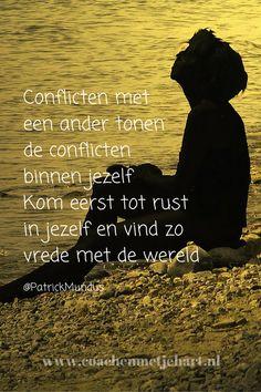 Conflicten met een ander tonen de conflicten binnen jezelf. Kom eerst tot rust in jezelf en vind zo vrede met de wereld...