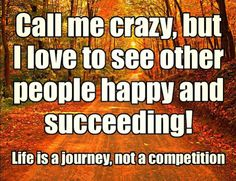 Call me crazy, but I love to see other people happy and succeeding! Life is a journey, not a competition