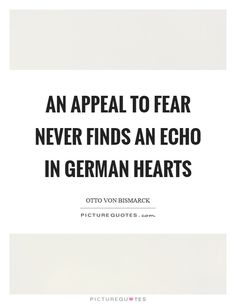 An appeal to fear never finds an echo in German hearts. Picture Quotes.