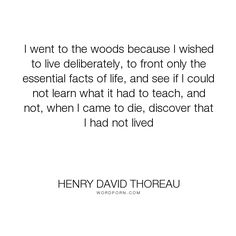henry david thoreau why i went to the woods essay Henry david thoreau actually addresses why he decided to go live atwalden pond in his famous book walden he set off to live thereas part of a sort of spiritual quest to live simply and withoutsupport in order to see whether or not such a life was mean orsublime.