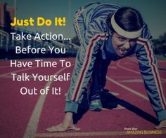 Just do it! Take Action...Before You Have Time To Talk Yourself Out of It