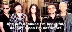 """palpattine: """" Bono: And just because I'm beautiful doesn't mean I'm not smart. The Edge: I think that's Megan's line. Megan: No, it's his. """""""