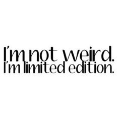 I'm not weird. I'm limited edition.